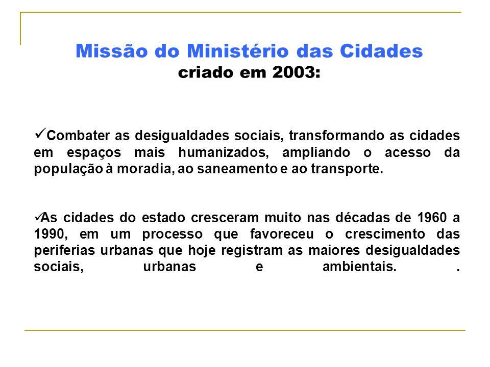Missão do Ministério das Cidades criado em 2003: Combater as desigualdades sociais, transformando as cidades em espaços mais humanizados, ampliando o