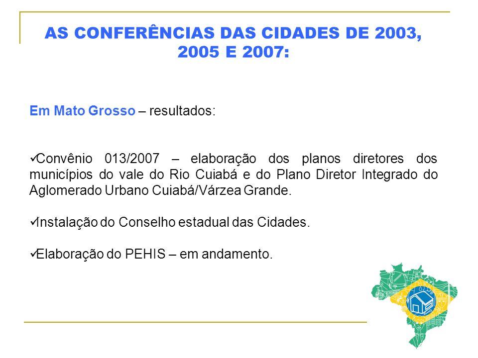 AS CONFERÊNCIAS DAS CIDADES DE 2003, 2005 E 2007: Em Mato Grosso – resultados: Convênio 013/2007 – elaboração dos planos diretores dos municípios do vale do Rio Cuiabá e do Plano Diretor Integrado do Aglomerado Urbano Cuiabá/Várzea Grande.