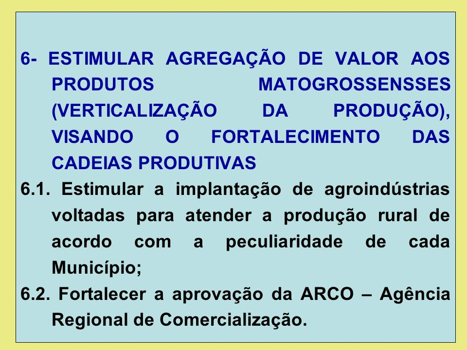 6- ESTIMULAR AGREGAÇÃO DE VALOR AOS PRODUTOS MATOGROSSENSSES (VERTICALIZAÇÃO DA PRODUÇÃO), VISANDO O FORTALECIMENTO DAS CADEIAS PRODUTIVAS 6.1.