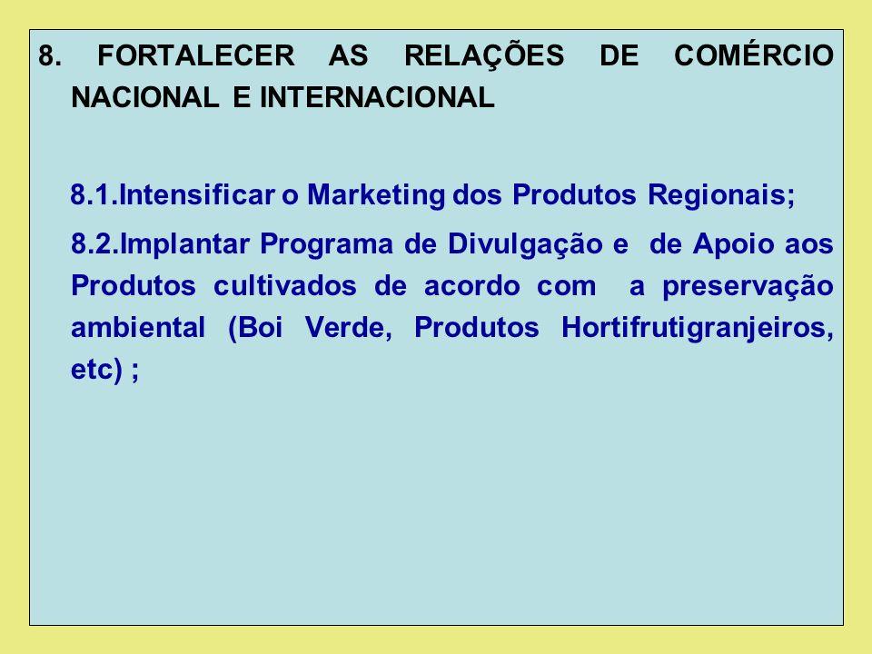 8. FORTALECER AS RELAÇÕES DE COMÉRCIO NACIONAL E INTERNACIONAL 8.1.Intensificar o Marketing dos Produtos Regionais; 8.2.Implantar Programa de Divulgaç