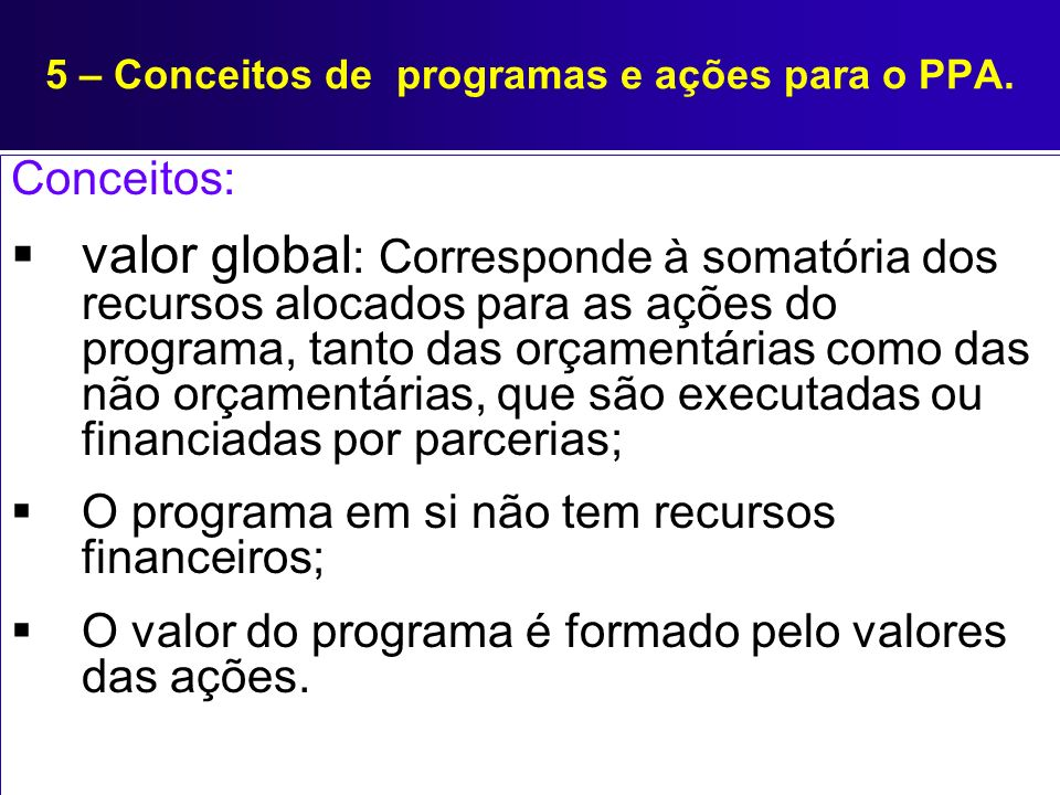5 – Conceitos de programas e ações para o PPA. Conceitos: valor global : Corresponde à somatória dos recursos alocados para as ações do programa, tant