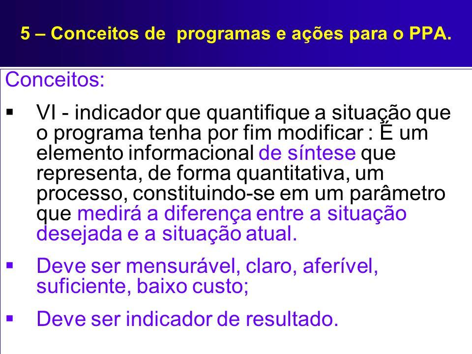 5 – Conceitos de programas e ações para o PPA. Conceitos: VI - indicador que quantifique a situação que o programa tenha por fim modificar : É um elem
