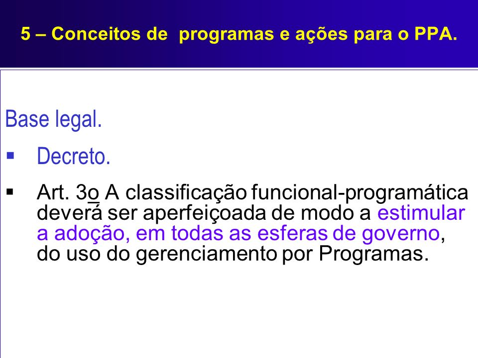 5 – Conceitos de programas e ações para o PPA. Base legal. Decreto. Art. 3o A classificação funcional-programática deverá ser aperfeiçoada de modo a e
