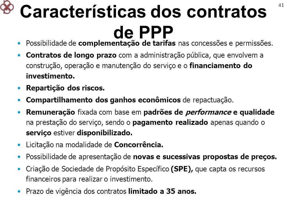 41 Características dos contratos de PPP Possibilidade de complementação de tarifas nas concessões e permissões. Contratos de longo prazo com a adminis