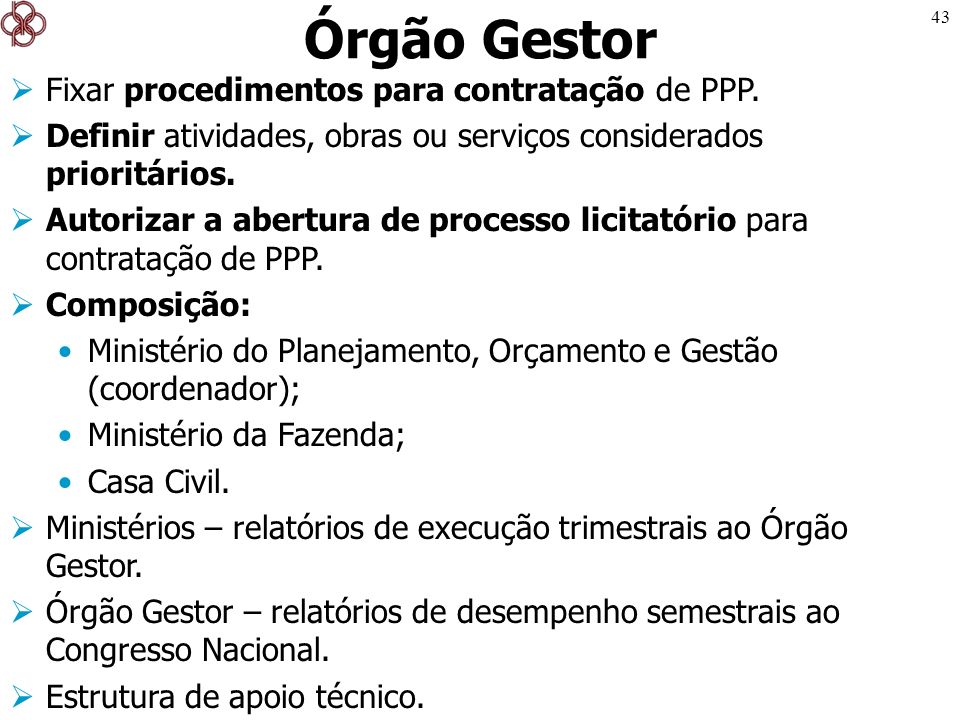 43 Órgão Gestor Fixar procedimentos para contratação de PPP. Definir atividades, obras ou serviços considerados prioritários. Autorizar a abertura de