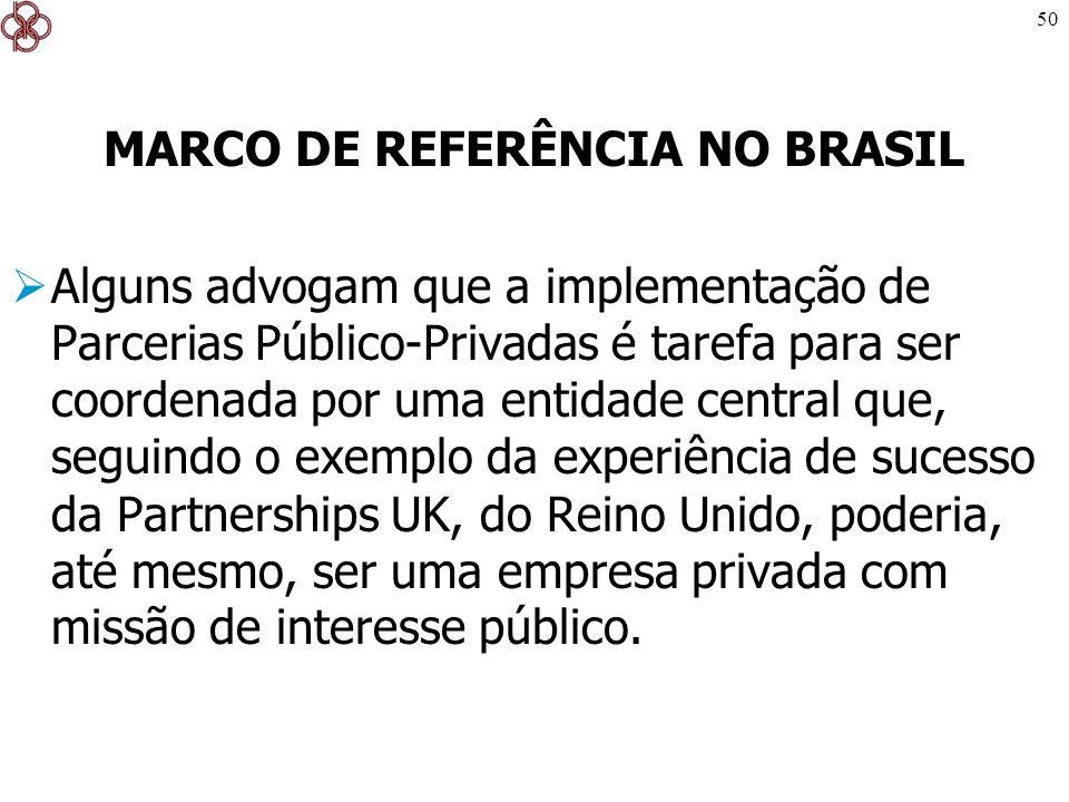 50 MARCO DE REFERÊNCIA NO BRASIL Alguns advogam que a implementação de Parcerias Público-Privadas é tarefa para ser coordenada por uma entidade centra