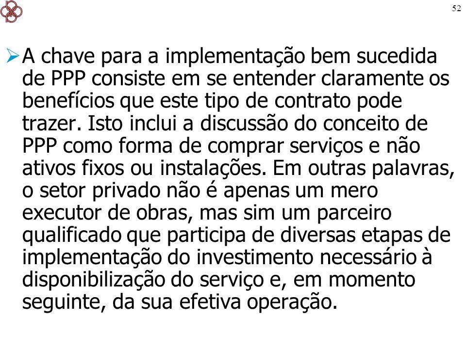 52 A chave para a implementação bem sucedida de PPP consiste em se entender claramente os benefícios que este tipo de contrato pode trazer. Isto inclu