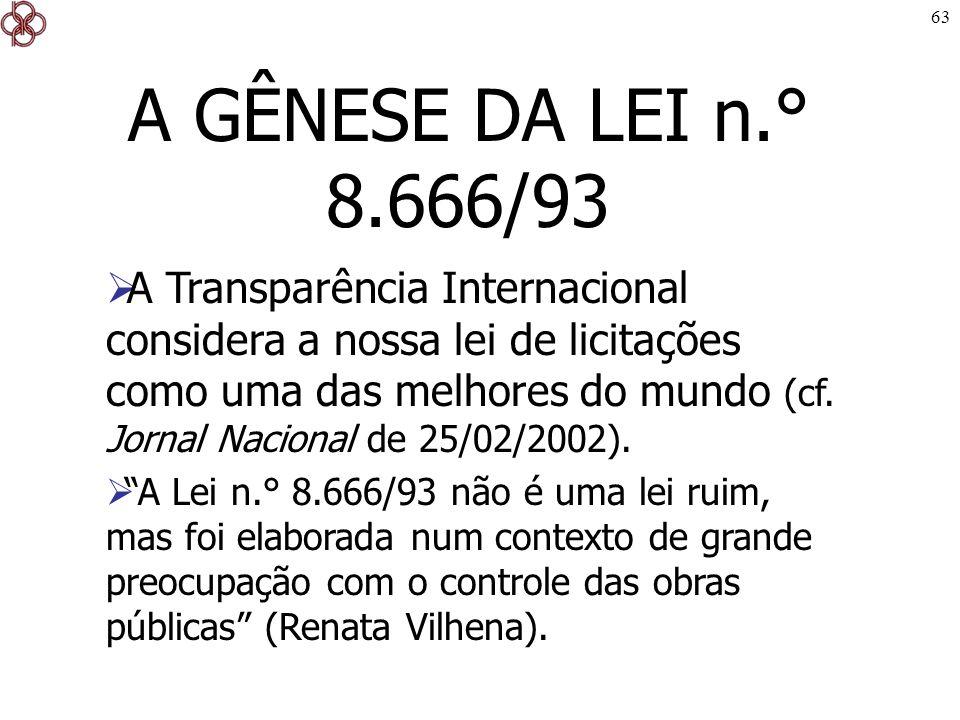 63 A GÊNESE DA LEI n.° 8.666/93 A Transparência Internacional considera a nossa lei de licitações como uma das melhores do mundo (cf. Jornal Nacional