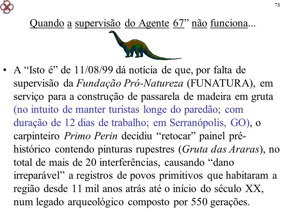 78 Quando a supervisão do Agente 67 não funciona... A Isto é de 11/08/99 dá notícia de que, por falta de supervisão da Fundação Pró-Natureza (FUNATURA