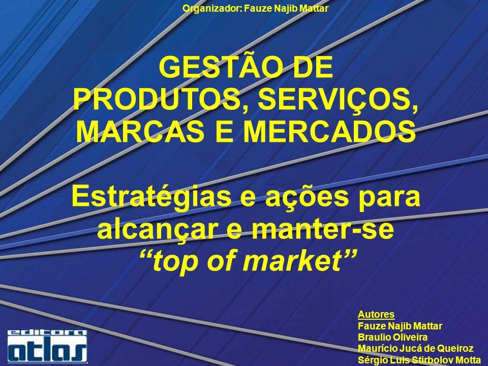 GESTÃO DE PRODUTOS, SERVIÇOS, MARCAS E MERCADOS Estratégias e ações para alcançar e manter-se top of market Organizador: Fauze Najib Mattar Autores Fa