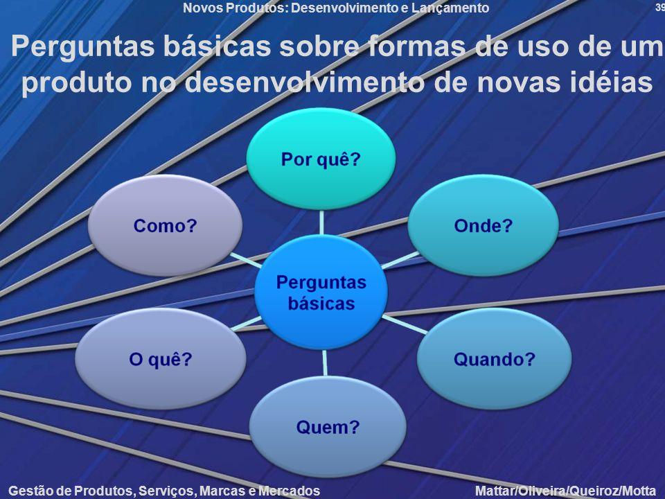 Gestão de Produtos, Serviços, Marcas e Mercados Mattar/Oliveira/Queiroz/Motta Novos Produtos: Desenvolvimento e Lançamento 39 Perguntas básicas sobre
