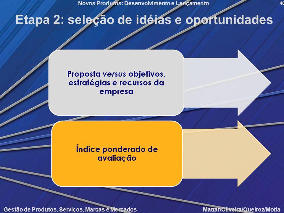 Gestão de Produtos, Serviços, Marcas e Mercados Mattar/Oliveira/Queiroz/Motta Novos Produtos: Desenvolvimento e Lançamento 48 Etapa 2: seleção de idéi