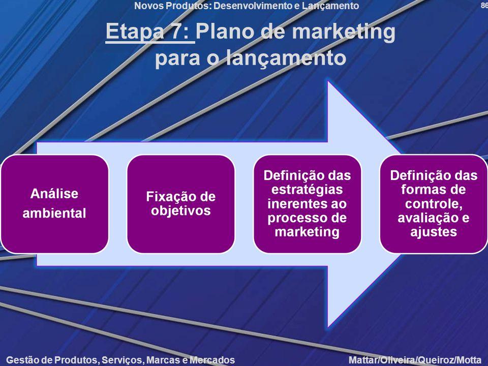 Gestão de Produtos, Serviços, Marcas e Mercados Mattar/Oliveira/Queiroz/Motta Novos Produtos: Desenvolvimento e Lançamento 86 Etapa 7: Plano de market