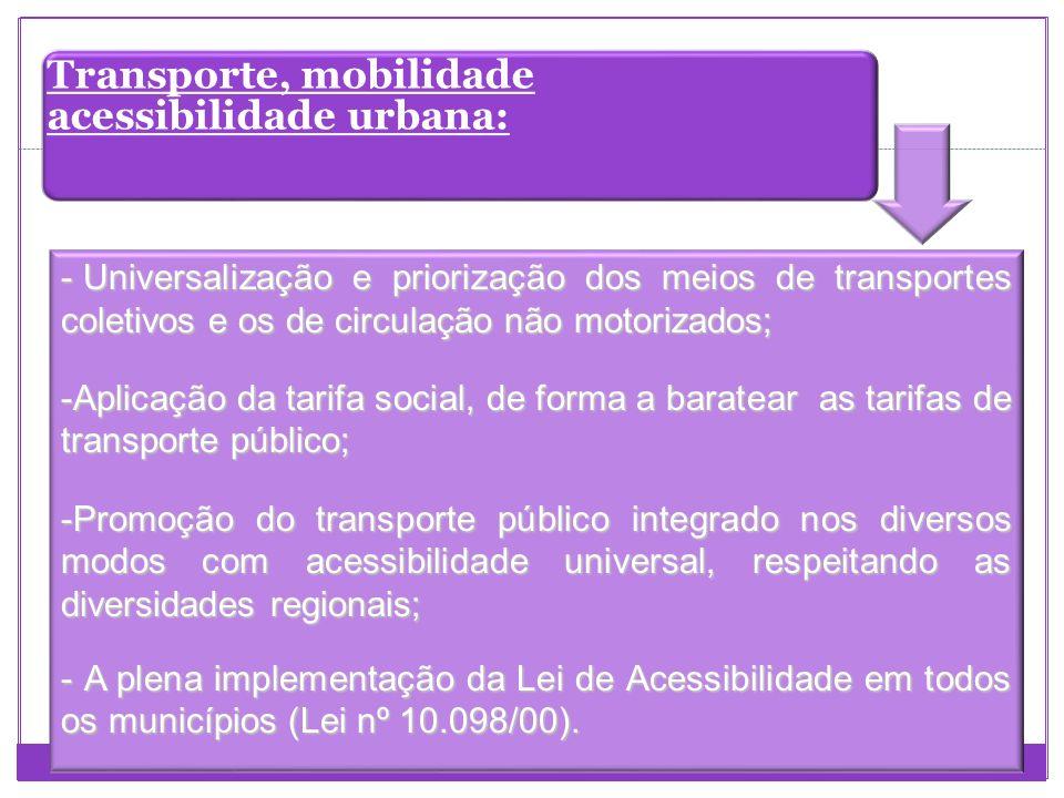 Transporte, mobilidade acessibilidade urbana: - Universalização e priorização dos meios de transportes coletivos e os de circulação não motorizados; -