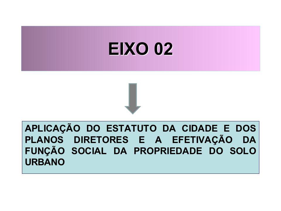 EIXO 02 APLICAÇÃO DO ESTATUTO DA CIDADE E DOS PLANOS DIRETORES E A EFETIVAÇÃO DA FUNÇÃO SOCIAL DA PROPRIEDADE DO SOLO URBANO