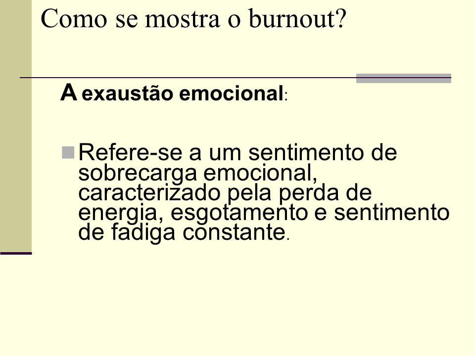 Como se mostra o burnout? A exaustão emocional : Refere-se a um sentimento de sobrecarga emocional, caracterizado pela perda de energia, esgotamento e