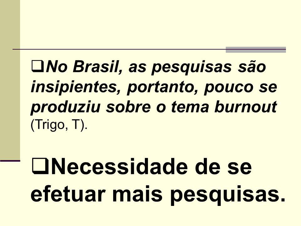 No Brasil, as pesquisas são insipientes, portanto, pouco se produziu sobre o tema burnout (Trigo, T). Necessidade de se efetuar mais pesquisas.