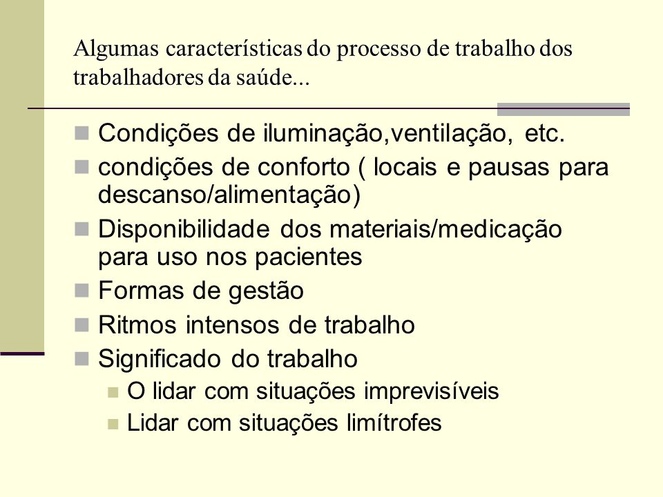Algumas características do processo de trabalho dos trabalhadores da saúde... Condições de iluminação,ventilação, etc. condições de conforto ( locais