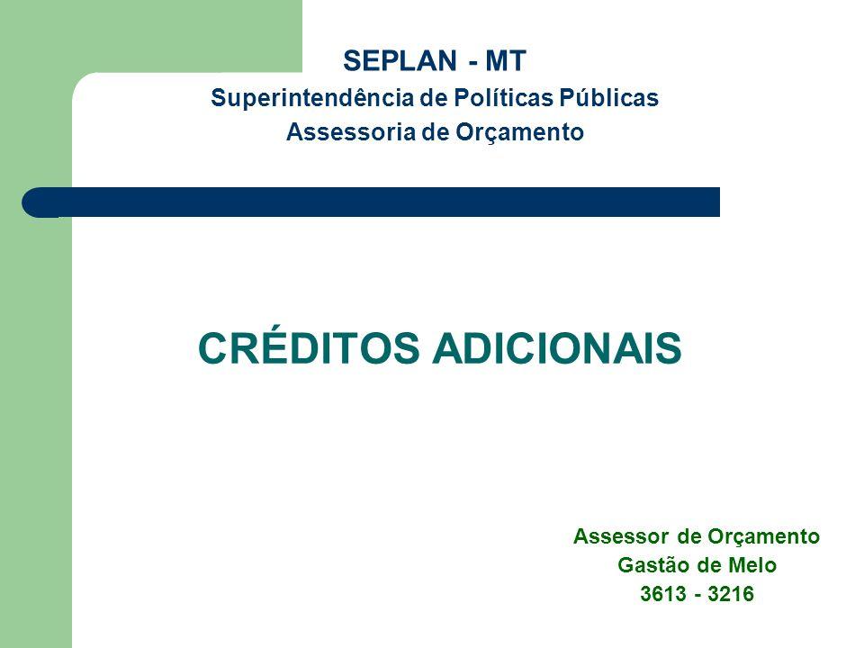 CRÉDITOS ADICIONAIS SEPLAN - MT Superintendência de Políticas Públicas Assessoria de Orçamento Assessor de Orçamento Gastão de Melo 3613 - 3216