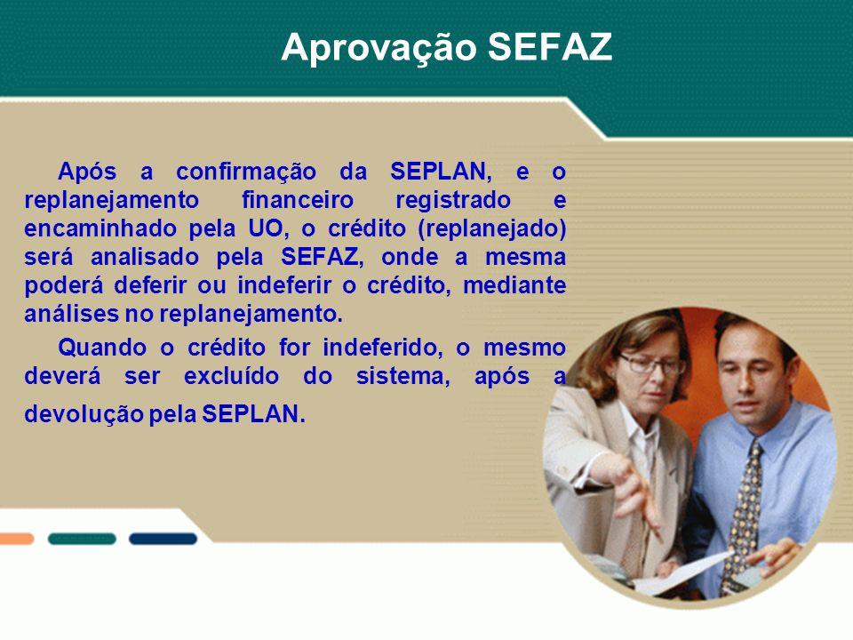 Aprovação SEFAZ Após a confirmação da SEPLAN, e o replanejamento financeiro registrado e encaminhado pela UO, o crédito (replanejado) será analisado p