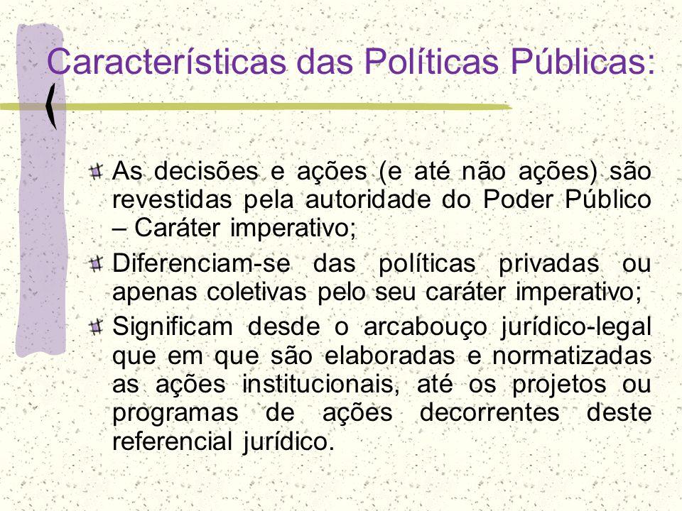 Características das Políticas Públicas: As decisões e ações (e até não ações) são revestidas pela autoridade do Poder Público – Caráter imperativo; Di