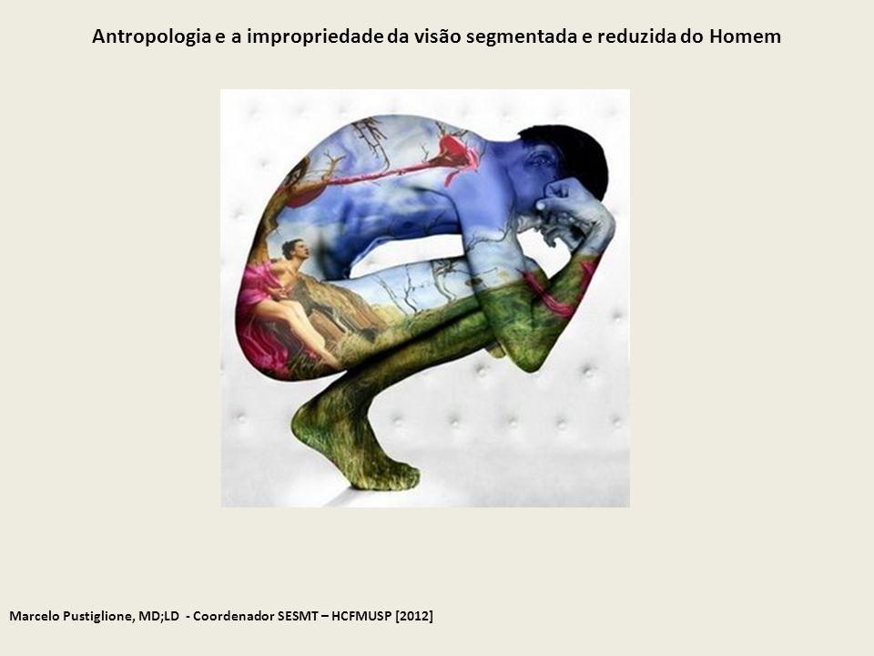 Marcelo Pustiglione, MD;LD - Coordenador SESMT – HCFMUSP [2012] Antropologia e a impropriedade da visão segmentada e reduzida do Homem