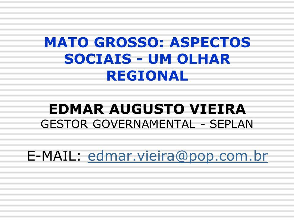MATO GROSSO: ASPECTOS SOCIAIS - UM OLHAR REGIONAL EDMAR AUGUSTO VIEIRA GESTOR GOVERNAMENTAL - SEPLAN E-MAIL: edmar.vieira@pop.com.bredmar.vieira@pop.c