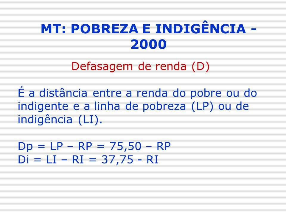 MT: POBREZA E INDIGÊNCIA - 2000 Defasagem de renda (D) É a distância entre a renda do pobre ou do indigente e a linha de pobreza (LP) ou de indigência