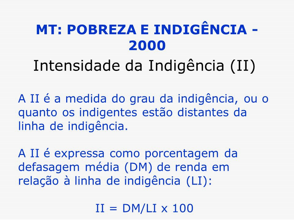 MT: POBREZA E INDIGÊNCIA - 2000 Intensidade da Indigência (II) A II é a medida do grau da indigência, ou o quanto os indigentes estão distantes da lin