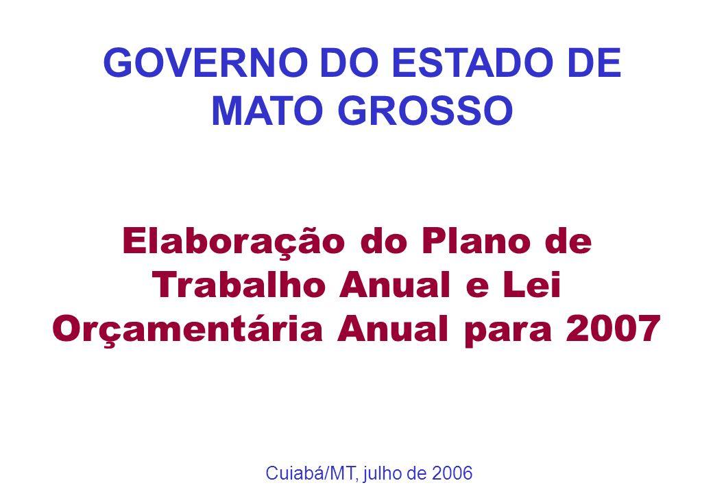 Elaboração do Plano de Trabalho Anual e Lei Orçamentária Anual para 2007 GOVERNO DO ESTADO DE MATO GROSSO Cuiabá/MT, julho de 2006