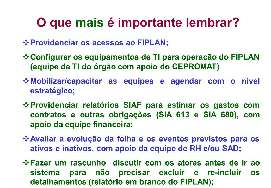 O que mais é importante lembrar? Providenciar os acessos ao FIPLAN; Configurar os equipamentos de TI para operação do FIPLAN (equipe de TI do órgão co
