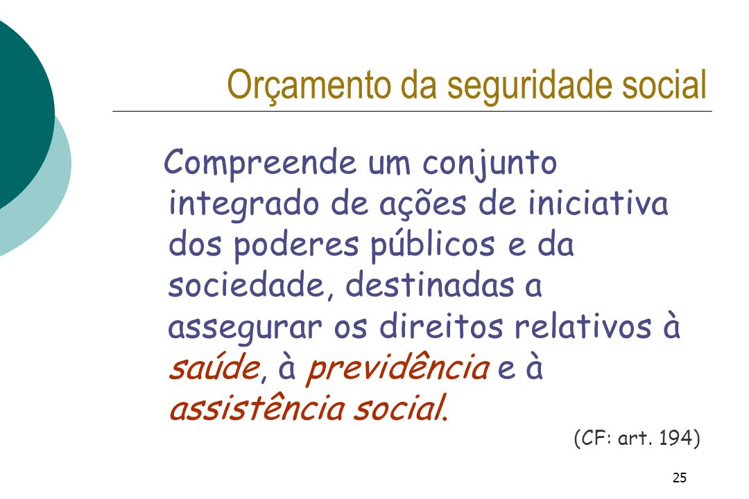 25 Orçamento da seguridade social Compreende um conjunto integrado de ações de iniciativa dos poderes públicos e da sociedade, destinadas a assegurar