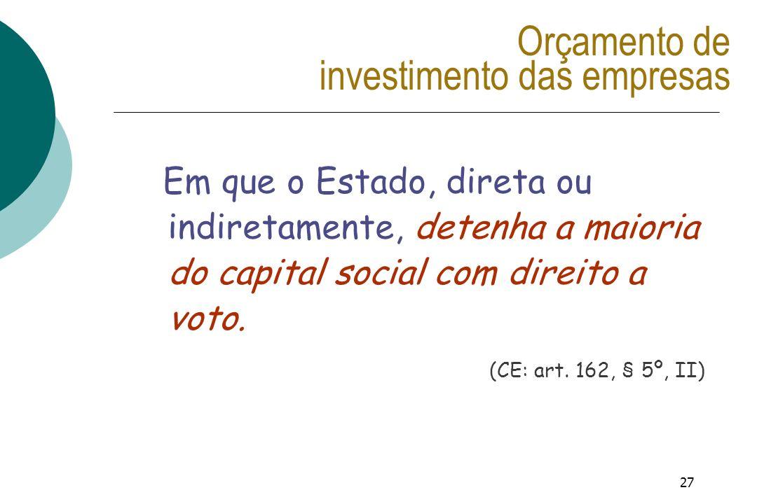 27 Orçamento de investimento das empresas Em que o Estado, direta ou indiretamente, detenha a maioria do capital social com direito a voto. (CE: art.
