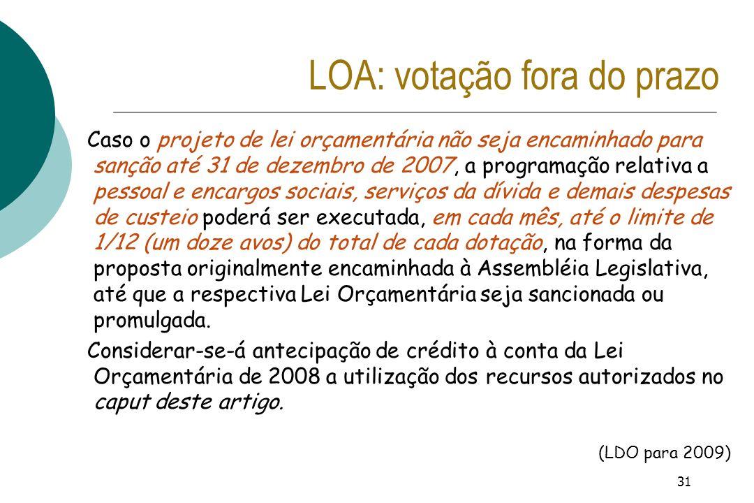 31 LOA: votação fora do prazo Caso o projeto de lei orçamentária não seja encaminhado para sanção até 31 de dezembro de 2007, a programação relativa a