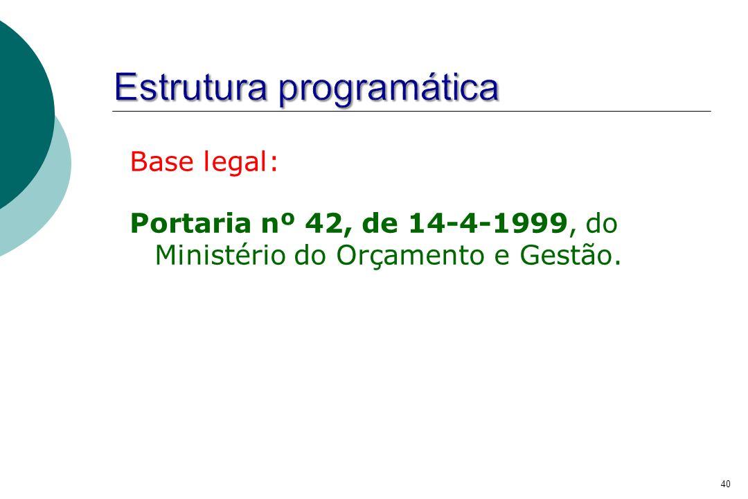 Base legal: Portaria nº 42, de 14-4-1999, do Ministério do Orçamento e Gestão. 40