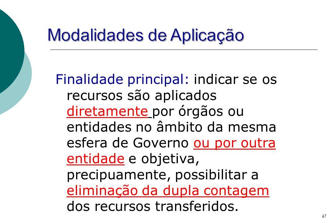 47 Finalidade principal: indicar se os recursos são aplicados diretamente por órgãos ou entidades no âmbito da mesma esfera de Governo ou por outra en