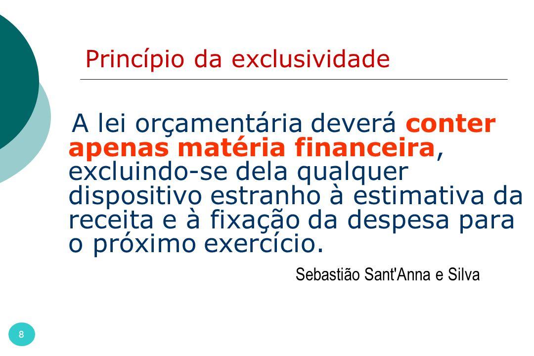 Princípio da exclusividade 8 A lei orçamentária deverá conter apenas matéria financeira, excluindo-se dela qualquer dispositivo estranho à estimativa