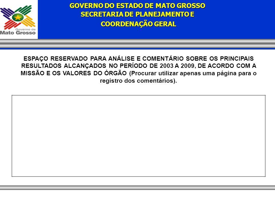 GOVERNO DO ESTADO DE MATO GROSSO SECRETARIA DE PLANEJAMENTO E COORDENAÇÃO GERAL COORDENAÇÃO GERAL ESPAÇO RESERVADO PARA ANÁLISE E COMENTÁRIO SOBRE OS PRINCIPAIS RESULTADOS ALCANÇADOS NO PERÍODO DE 2003 A 2009, DE ACORDO COM A MISSÃO E OS VALORES DO ÓRGÃO (Procurar utilizar apenas uma página para o registro dos comentários).