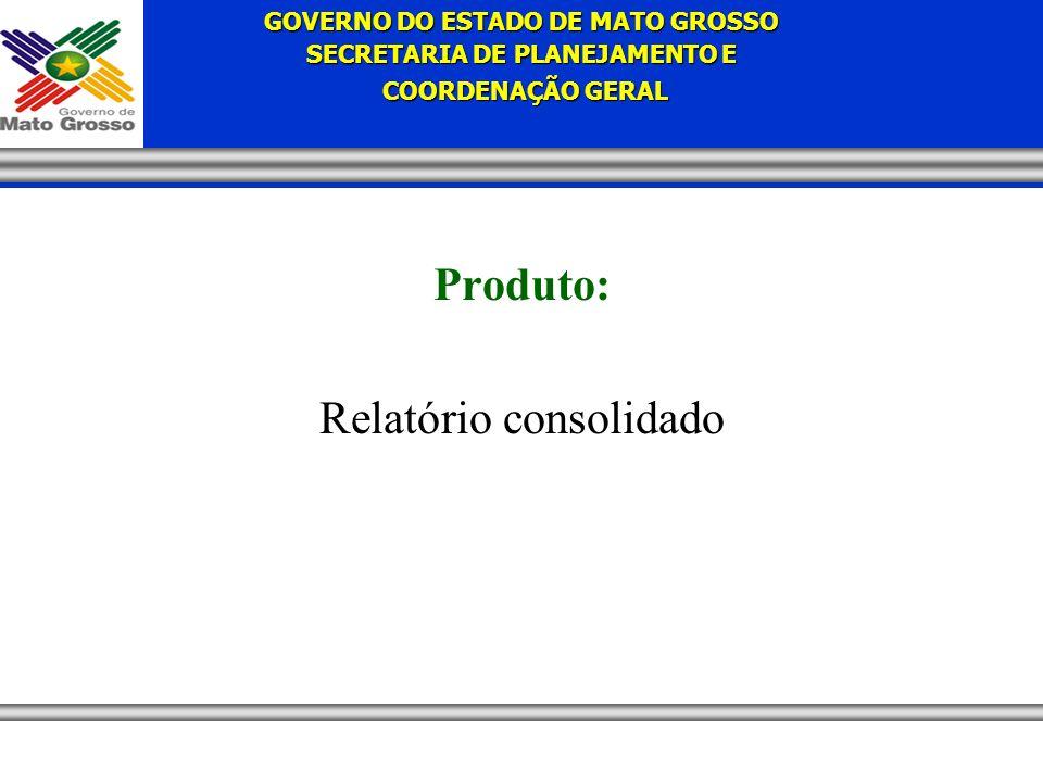 GOVERNO DO ESTADO DE MATO GROSSO SECRETARIA DE PLANEJAMENTO E COORDENAÇÃO GERAL COORDENAÇÃO GERAL Produto: Relatório consolidado