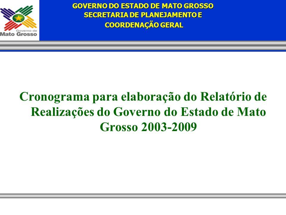 GOVERNO DO ESTADO DE MATO GROSSO SECRETARIA DE PLANEJAMENTO E COORDENAÇÃO GERAL COORDENAÇÃO GERAL Cronograma para elaboração do Relatório de Realizações do Governo do Estado de Mato Grosso 2003-2009