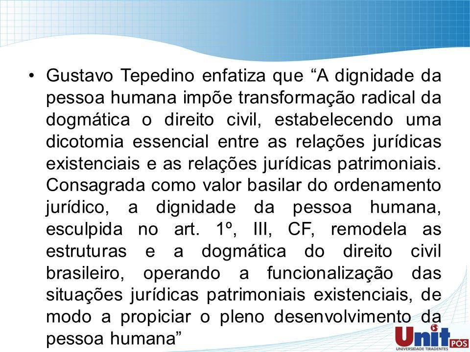 Gustavo Tepedino enfatiza que A dignidade da pessoa humana impõe transformação radical da dogmática o direito civil, estabelecendo uma dicotomia essen