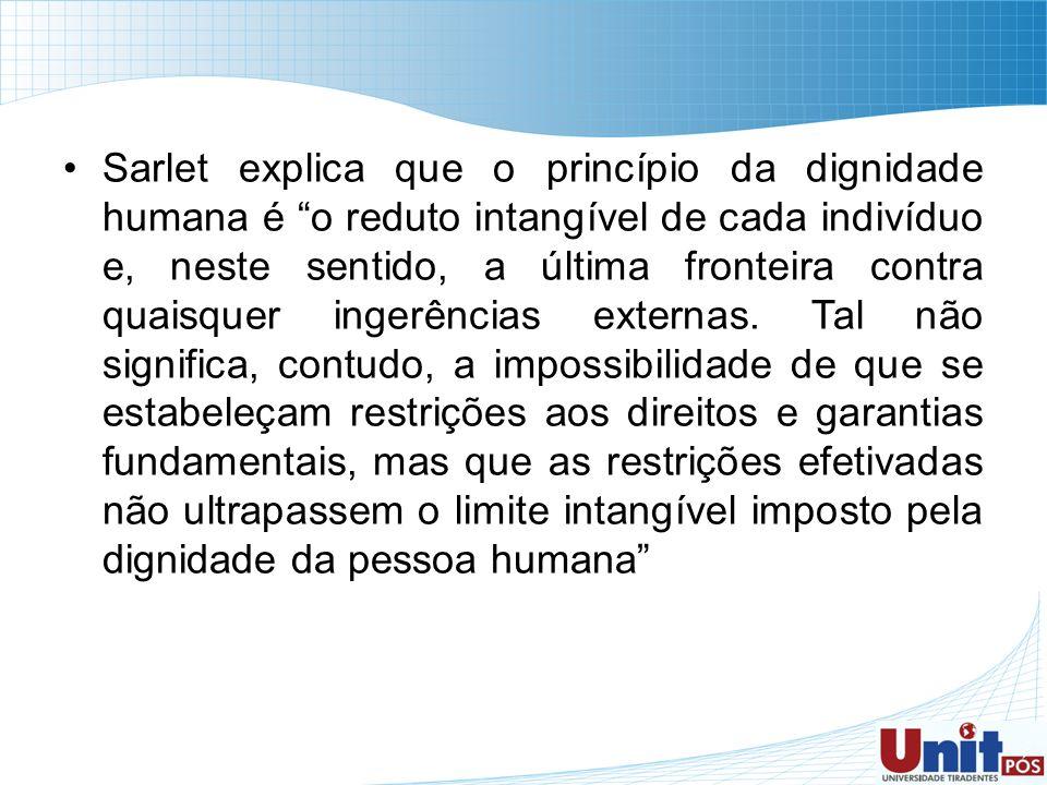 Sarlet explica que o princípio da dignidade humana é o reduto intangível de cada indivíduo e, neste sentido, a última fronteira contra quaisquer inger