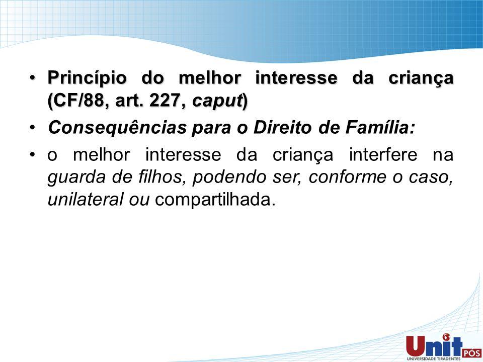 Princípio do melhor interesse da criança (CF/88, art. 227, caput)Princípio do melhor interesse da criança (CF/88, art. 227, caput) Consequências para
