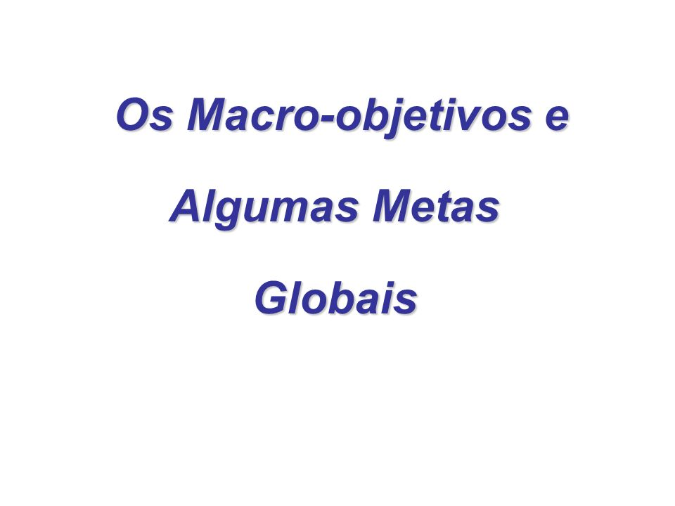 Os Macro-objetivos e Algumas Metas Globais Os Macro-objetivos e Algumas Metas Globais