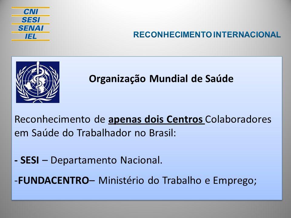 Organização Mundial de Saúde Reconhecimento de apenas dois Centros Colaboradores em Saúde do Trabalhador no Brasil: - SESI – Departamento Nacional. -F