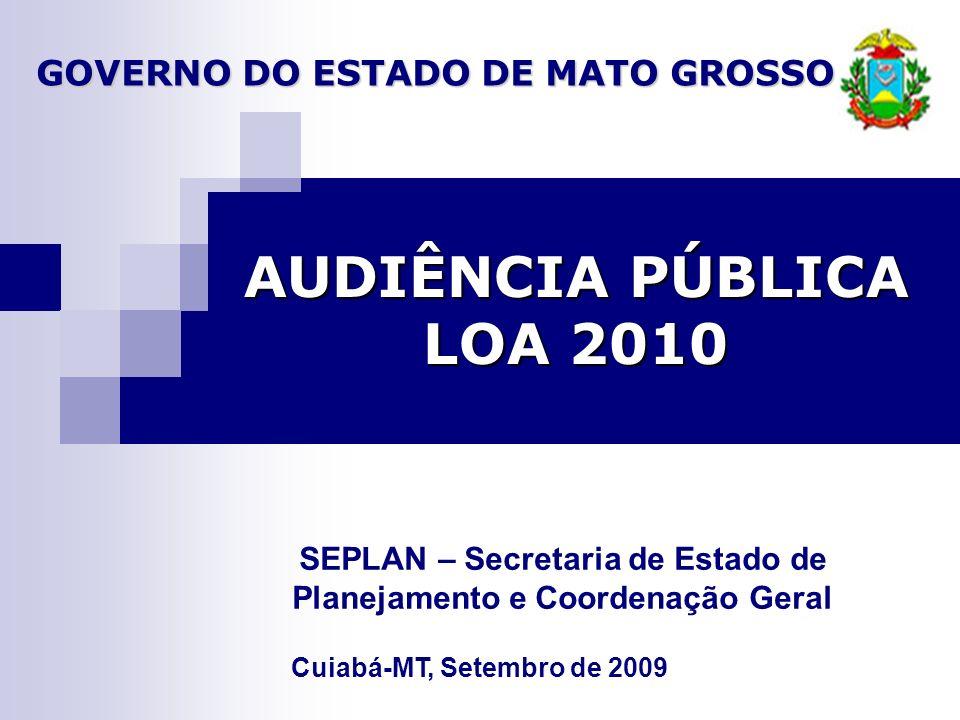 AUDIÊNCIA PÚBLICA LOA 2010 Cuiabá-MT, Setembro de 2009 SEPLAN – Secretaria de Estado de Planejamento e Coordenação Geral GOVERNO DO ESTADO DE MATO GROSSO