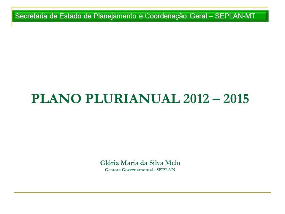 PLANO PLURIANUAL 2012 – 2015 Glória Maria da Silva Melo Gestora Governamental - SEPLAN Secretaria de Estado de Planejamento e Coordenação Geral – SEPL