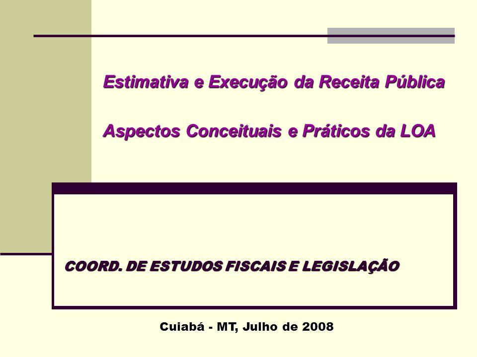 Estimativa e Execução da Receita Pública Aspectos Conceituais e Práticos da LOA Cuiabá - MT, Julho de 2008 COORD. DE ESTUDOS FISCAIS E LEGISLAÇÃO