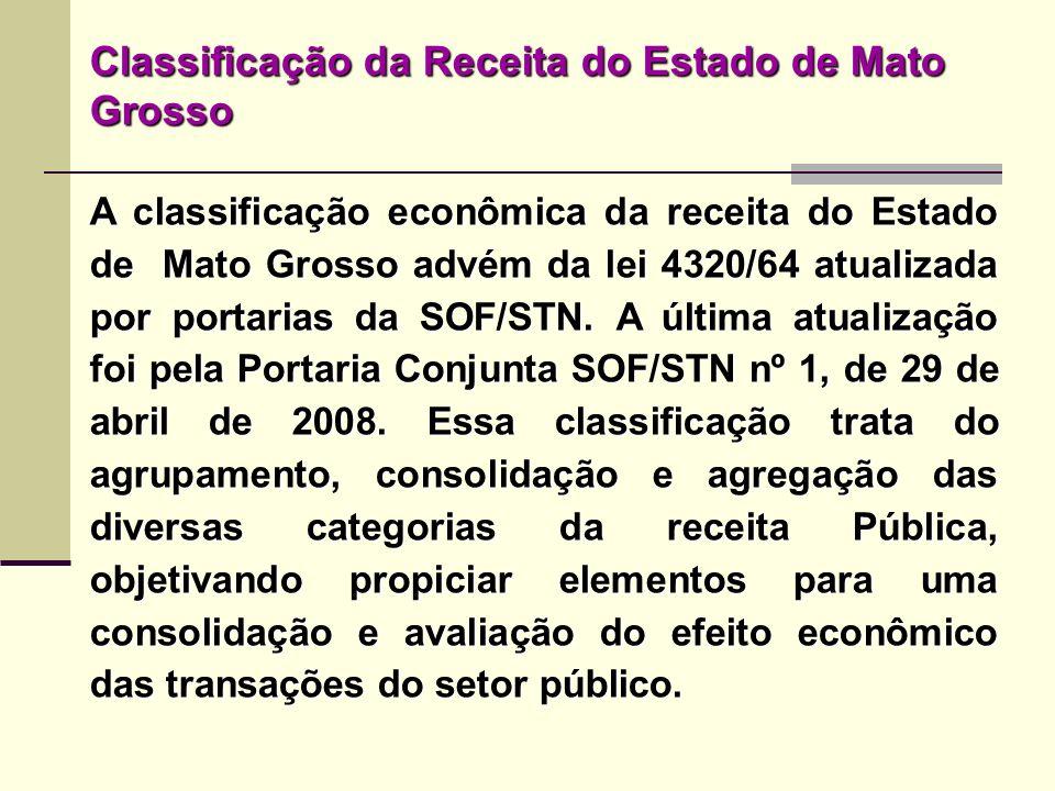 Classificação da Receita do Estado de Mato Grosso A classificação econômica da receita do Estado de Mato Grosso advém da lei 4320/64 atualizada por po