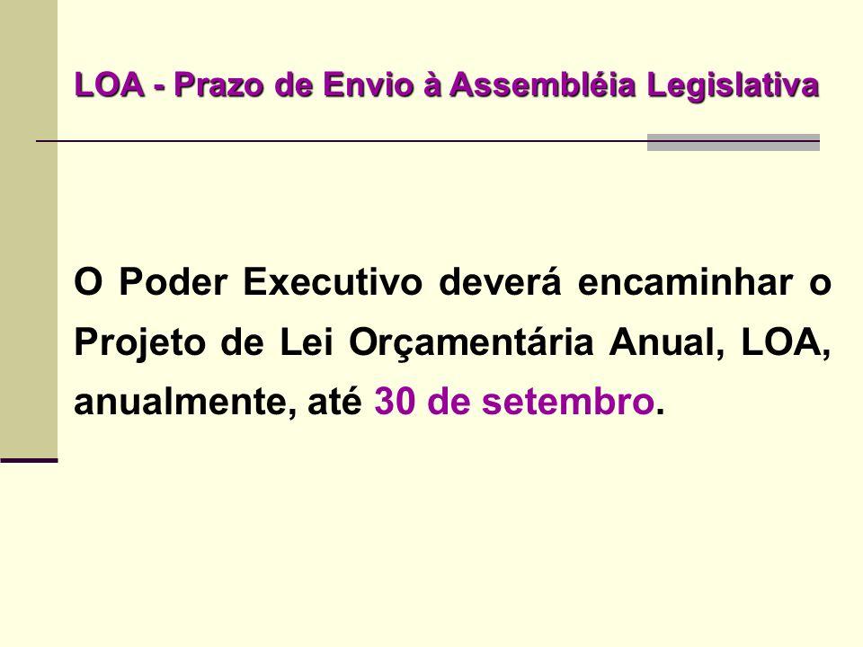 O Poder Executivo deverá encaminhar o Projeto de Lei Orçamentária Anual, LOA, anualmente, até 30 de setembro. LOA - Prazo de Envio à Assembléia Legisl